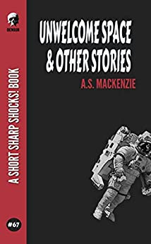 Unwelcome Space & Other Stories (Short Sharp Shocks! Book 67) by [A.S. MacKenzie]