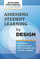 Assessing Student Learning by Design: Principles and Practices for Teachers and School Leaders