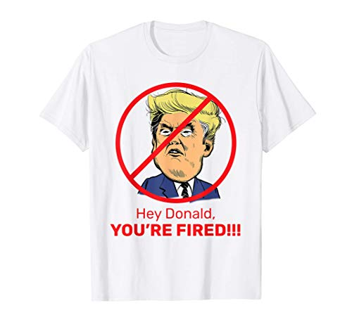 Donald You're Fired! Fire Donald Trump Election T-Shirt