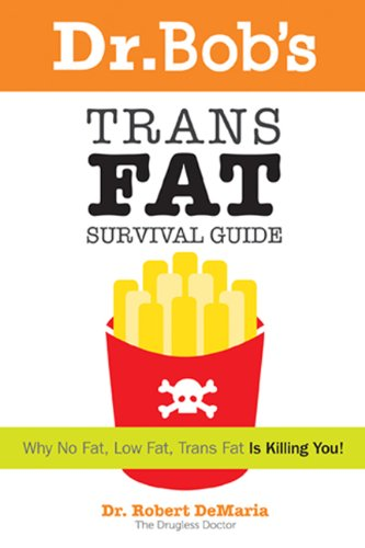 Dr. Bob's Trans Fat Survival Guide: Why No Fat-Low Fat, Trans Fat- is killing You