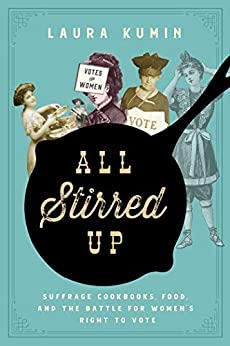 All Stirred Up: Suffrage Cookbooks, Food, and the Battle for Women's Right to Vote by [Laura Kumin]