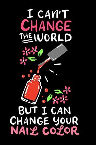 Nagelstudio Notizbuch I Can´t Change The World But I Can Change Your Nail Color: Notizbuch und Tagebuch mit 120 linierten Seiten Din A5 Geschenk für Nageldesigner,Nail Artist und Kosmetikerin