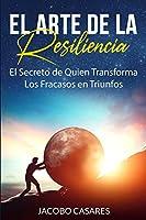 El Arte de la Resiliencia: El Secreto de Quien Transforma los Fracasos en Triunfos