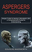 Aspergers Syndrome: A Comprehensive Guide for Understanding (Simple Truths to Having a Wonderful Life!)