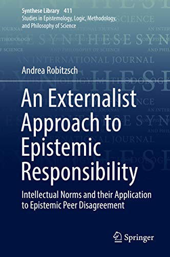 An Externalist Approach to Epistemic Responsibility: Intellectual Norms and their Application to Epistemic Peer Disagreement (Synthese Library Book 411)