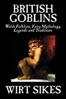 British Goblins: Welsh Folklore, Fairy Mythology, Legends, and Traditions