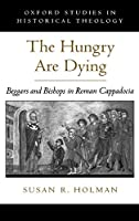 The Hungry Are Dying: Beggars and Bishops in Roman Cappadocia (Oxford Studies in Historical Theology)