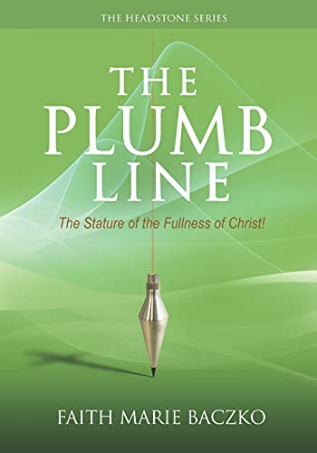The Plumb Line: The Measure of The Stature of The Fullness of Christ!: Volume 1