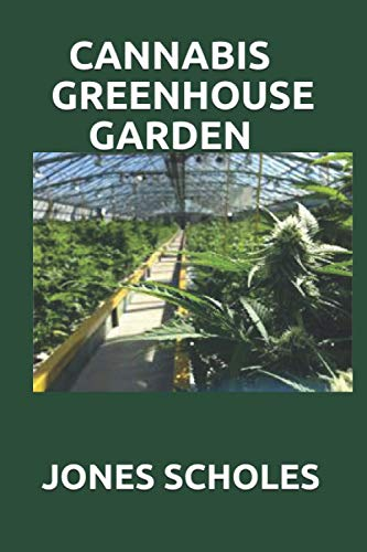 CANNABIS GREENHOUSE GARDEN: Easy Step by Step Guide To Growing Marijuana in a Greenhouse