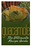 Guacamole :The Ultimate Recipe Guide: Over 30 Delicious & Best Selling Recipes