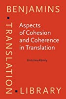 Aspects of Cohesion and Coherence in Translation: The Case of Hungarian-English News Translation (Benjamins Translation Library)