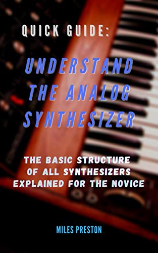 Quick Guide: Understand the Analog Synthesizer : The Basic Structure of All Synthesizers Explained for the Novice