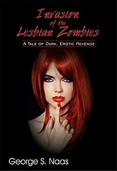 Invasion of the Lesbian Zombies: A Tale of Dark, Erotic Revenge by [George S. Naas, Terry Wright]
