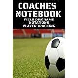 COACHES NOTEBOOK FIELD DIAGRAMS NOTATIONS PLAYER TRACKING: SOCCER COACHES TRAINING AND PLAY BOOK | PITCH DIAGRAMS | GAME NOTES | TRACK UP TO 18 PLAYERS | A GREAT GIFT FOR SOCCER COACHES | FITS NEATLY INTO ANY GYM BAG 6 X 9 INCHES-