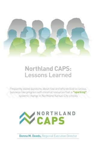 Northland CAPS: Lessons Learned: Frequently asked questions about how and why we built a curious, business-like program with minimal resources that is ... change in Northland Kansas City schools