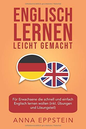 Englisch lernen leicht gemacht: Für Erwachsene die schnell und einfach Englisch lernen wollen (inkl. Übungen und Lösungsteil) (Englisch lernen für Anfänger, Band 1)