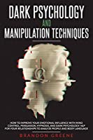 Dark Psychology and Manipulation Techniques: How to Improve Your Emotional Influence with Mind Control, Persuasion, Hypnosis, and Dark Psychology Front Cover