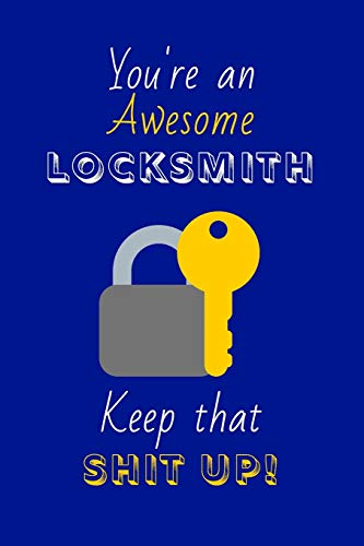 You're An Awesome Locksmith Keep That Shit Up!: Locksmith Gifts: Novelty Gag Notebook Gift: Lined Paper Paperback Journal