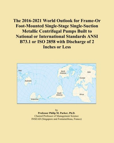 The 2016-2021 World Outlook for Frame-Or Foot-Mounted Single-Stage Single-Suction Metallic Centrifugal Pumps Built to National or International ... ISO 2858 with Discharge of 2 Inches or Less
