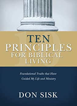 Ten Principles for Biblical Living: Foundational Truths that Have Guided My Life and Ministry by [Don Sisk]