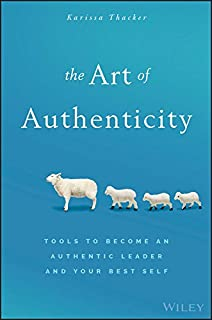 The Art of Authenticity: Tools to Become an Authentic Leader and Your Best Self