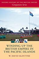 Winding Up the British Empire in the Pacific Islands (The Oxford History of the British Empire Companion Series)