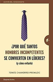Por qué tantos hombres incompetentes se convierten en líderes: (Y cómo evitarlo) (Gestión del conocimiento) (Spanish Edition) by [Tomas Chamorro-Premuzic, Marta García Madera]