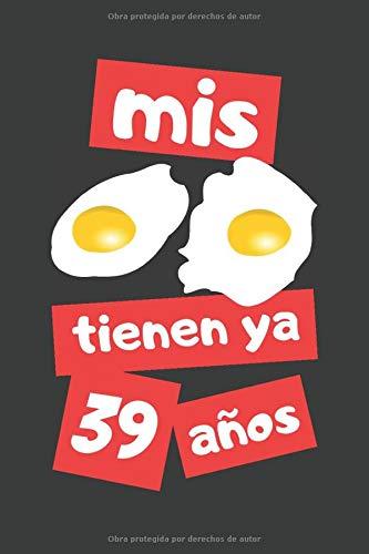 MIS HUEVOS TIENEN YA 39 AÑOS: REGALO DE CUMPLEAÑOS ORIGINAL Y DIVERTIDO. DIARIO, CUADERNO DE NOTAS, APUNTES O AGENDA.