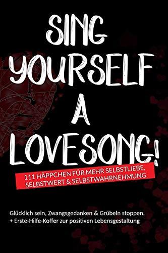 Sing yourself a Lovesong!: 111 Häppchen für mehr Selbstliebe, Selbstwert & Selbstwahrnehmung - Glücklich sein, Zwangsgedanken & Grübeln stoppen + Erste-Hilfe-Koffer zur positiven Lebensgestaltung