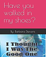 I THOUGHT I WAS THE GOOD ONE: Have you walked in my shoes?