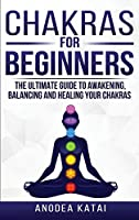 Chakras for Beginners: Why You NEED To Understand Chakras and How They Work To Get Health and Positive Energy in Your Life. The Ultime Guide to Awakening, Balancing and Healing Your Chakras.