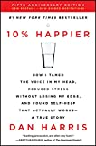 10% Happier Revised Edition: How I Tamed the Voice in My Head, Reduced Stress Without Losing My Edge, and...