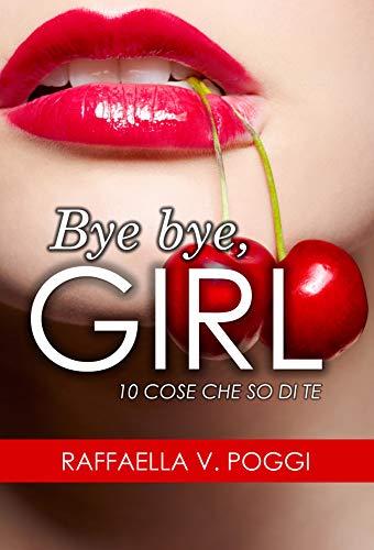 BYE BYE, GIRL: 10 cose che so di te di [Raffaella V. Poggi]