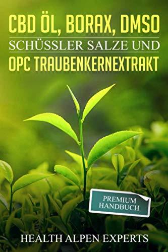 CBD Öl, Borax, DMSO, Schüssler Salze und OPC Traubenkernextrakt: Premium Handbuch - Anwendung, Wirkung, Erfahrungsberichte und Studien