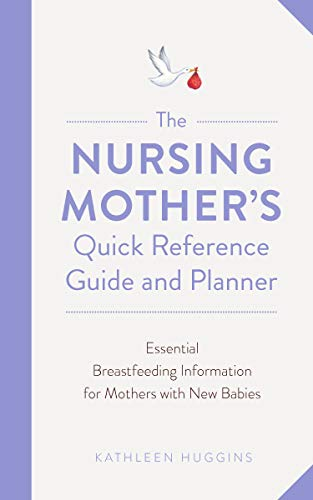 The Nursing Mother's Quick Reference Guide and Planner: Essential Breastfeeding Information for Mothers with New Babies