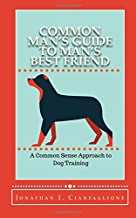 Common Man's Guide to Man's Best Friend: A Common Sense Approach to Dog Training