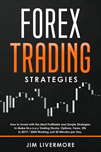 Forex Trading Strategies: How to Invest with the Most Profitable and Simple Strategies to Make Money Trading Stocks, Options, Forex, Etfs in 2019 / 2020 Working Just 30 Minutes per Day.