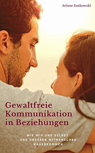 Gewaltfreie Kommunikation in Beziehungen: Wie wir uns selbst und unseren Mitmenschen näherkommen