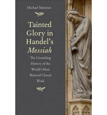 By Michael Marissen Author Tainted Glory In Handels Messiah The Unsettling History Of The Worlds Most Beloved Choral Work By Apr 2014 Hardcover