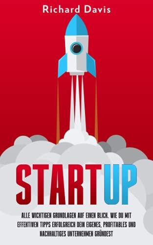 Start-Up: Alle wichtigen Grundlagen auf einen Blick. Wie du mit effektiven Tipps erfolgreich dein eigenes, profitables und nachhaltiges Unternehmen gründest