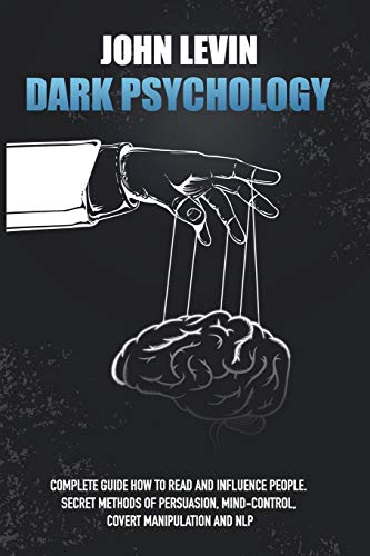 Dark Psychology: Complete Guide How to Read and Influence People. Secret Methods of Persuasion, Mind Control, Covert Manipulation and NLP