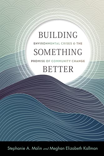 Building Something Better: Environmental Crises and the Promise of Community Change