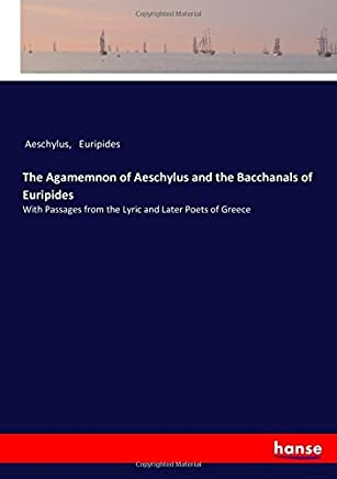 The Agamemnon of Aeschylus and the Bacchanals of Euripides: With Passages from the Lyric and Later Poets of Greece