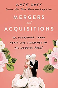 Mergers and Acquisitions: Or, Everything I Know About Love I Learned on the Wedding Pages by [Cate Doty]