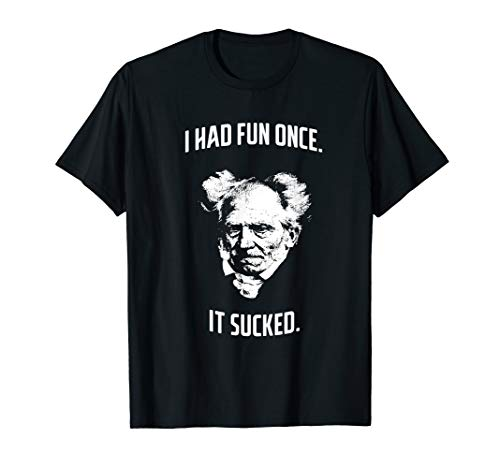Arthur Schopenhauer I Had Fun Once - It Sucked - Pessimist