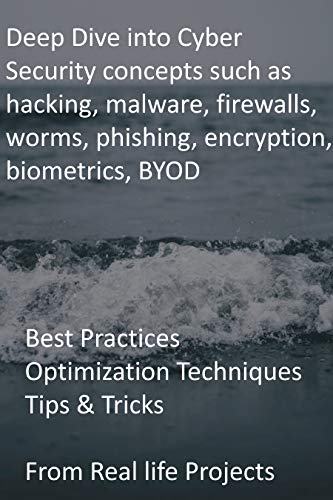 Deep Dive into Cyber Security concepts such as hacking, malware, firewalls, worms, phishing, encryption, biometrics, BYOD: Best Practices Optimization ... From Real life Projects (English Edition)