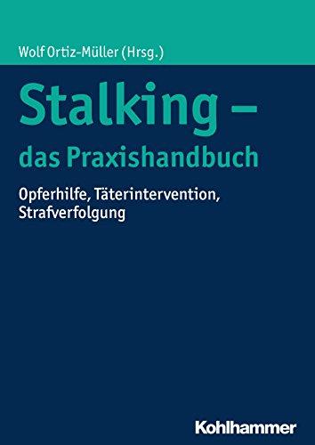Stalking - das Praxishandbuch: Opferhilfe, Täterintervention, Strafverfolgung