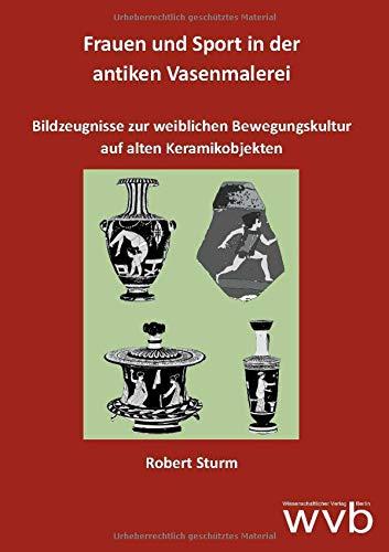 Frauen und Sport in der antiken Vasenmalerei: Bildzeugnisse zur weiblichen Bewegungskultur auf alten Keramikobjekten