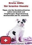 Erste Hilfe für kranke Hunde: Tipps, wie Sie Hundekrankheiten selbst behandeln und Vergiftungen,...