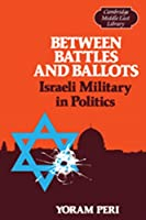 Between Battles and Ballots: Israeli Military in Politics (Cambridge Middle East Library)